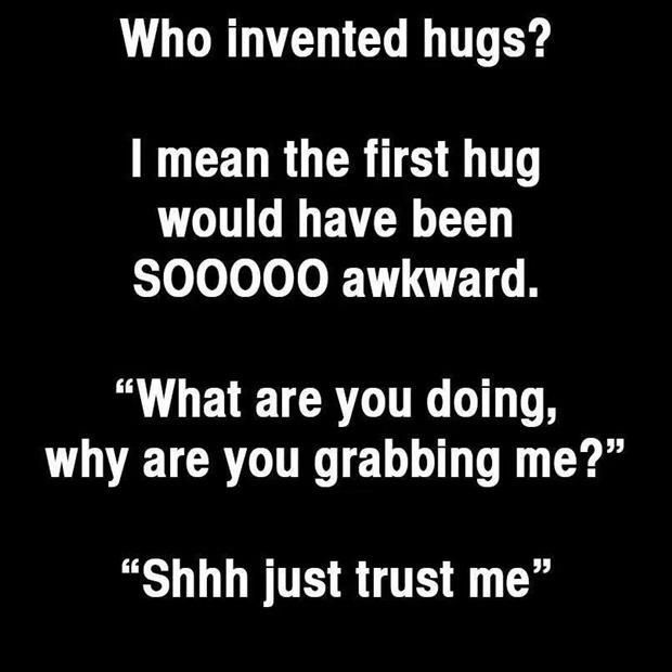 Who invented hugs? By the way, thank you, it feels us better than ever. <3