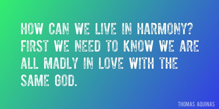 Quote by Thomas Aquinas => How can we live in harmony? First we need to know we are all madly in love with the same God.