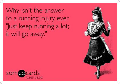 "Free, Sports Ecard: Why isn't the answer  to a running injury ever ""Just keep running a lot; it will go away."""