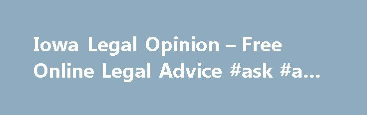 Iowa Legal Opinion – Free Online Legal Advice #ask #a #question http://ask.nef2.com/2017/04/26/iowa-legal-opinion-free-online-legal-advice-ask-a-question/  #ask a lawyer for free online # Simple Secure Fast Free Case Review Searching for Legal Representation in Iowa? IowaLegalOpinion.com Can Find an Iowa Attorney For You! IowaLegalOpinion.com is your online resource for answers to legal questions in Iowa. With law offices across the state, our participating Iowa attorneys are available to…