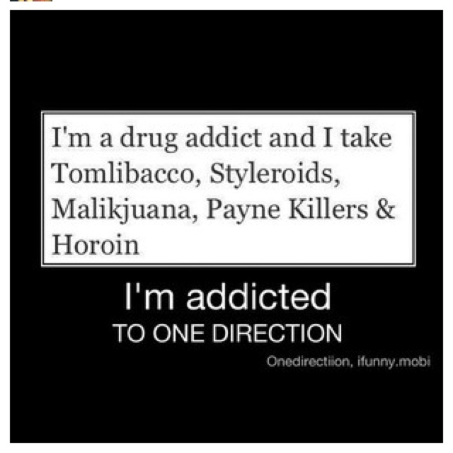 THIS IS A ONE DIRECTION JOKE. I am not addicted to drugs...lol>>>haha lol