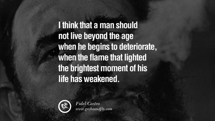 I think that a man should not live beyond the age when he begins to deteriorate, when the flame that lighted the brightest moment of his life has weakened. – Fidel Castro 15 Quotes by Fidel Castro and Ernesto Che Guevara