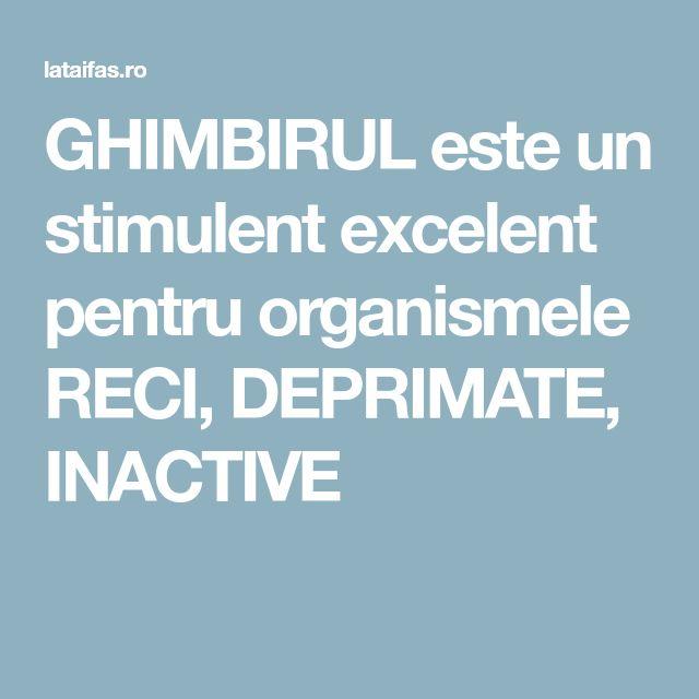 GHIMBIRUL este un stimulent excelent pentru organismele RECI, DEPRIMATE, INACTIVE