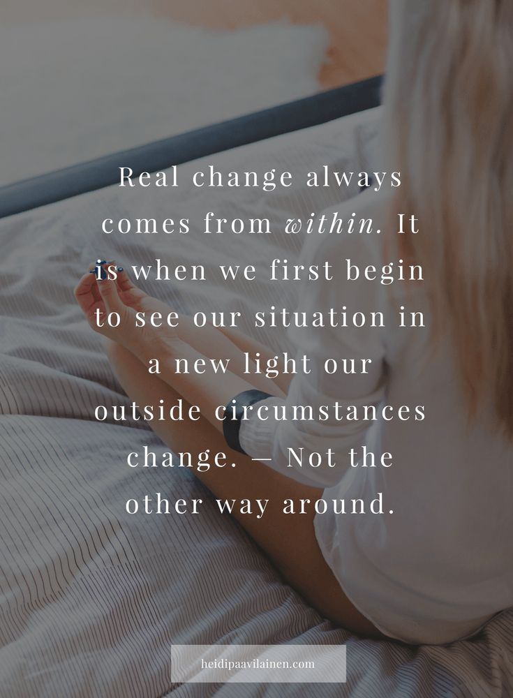 Real change always comes from within. It is when we first begin to see our situation in a new light our outside circumstances change. — Not the other way around. — Heidi Paavilainen