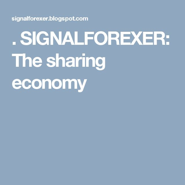 .                           SIGNALFOREXER: The sharing economy