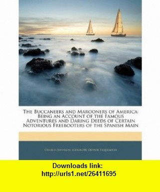 The Buccaneers and Marooners of America Being an Account of the Famous Adventures and Daring Deeds of Certain Notorious Freebooters of the Spanish Main (9781142411275) Charles Johnson, Alexandre Olivier Exquemelin , ISBN-10: 1142411273  , ISBN-13: 978-1142411275 ,  , tutorials , pdf , ebook , torrent , downloads , rapidshare , filesonic , hotfile , megaupload , fileserve