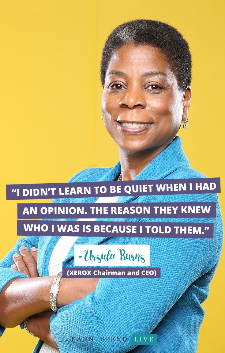 """""""I didn't learn to be quiet when I had an opinion. The reason they knew who I was is because I told them."""" - Ursula Burns (XEROX Chairman and CEO_"""
