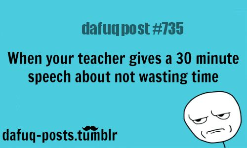 "when teachers give you a speech… FOR MORE OF ""DAFUQ POSTS"" click HERE"