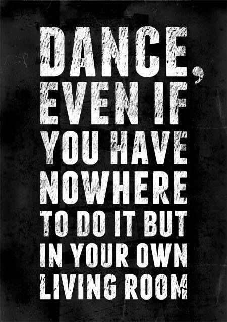 DANCE, EVEN IF YOU HAVE NOWHERE TO DO IT BUT IN YOUR OWN LIVING ROOM