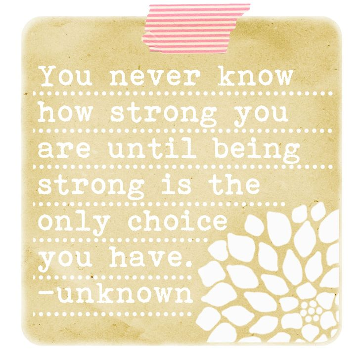 STRONG    you never know how strong you are until being strong is the only choice you have.