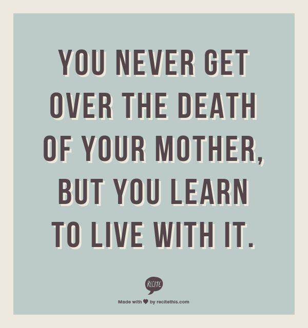 You never get over the death of your mother, but you learn to live with it.