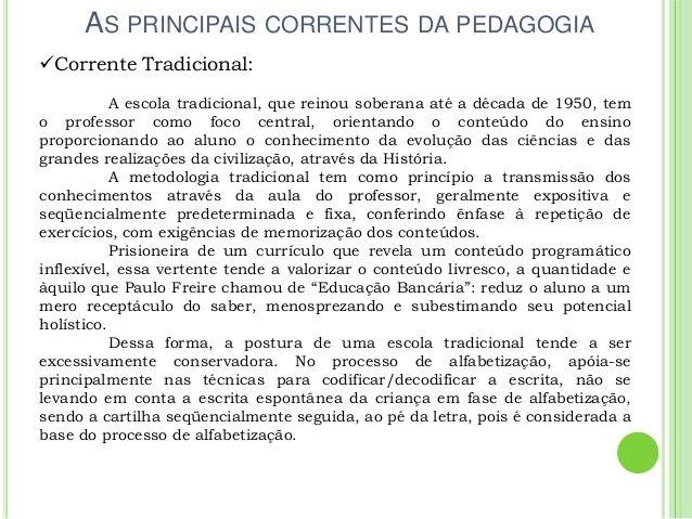 AS PRINCIPAIS CORRENTES DA PEDAGOGIA Corrente Tradicional: A escola tradicional, que reinou soberana até a década de 1950...