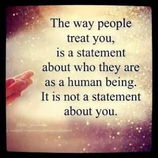 quote: the way people treat you is a statement about who they are as a human being. it is not a statement about you