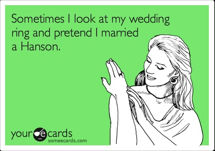 HAHAHAHA!!!  I may not have a wedding ring, but I do wear my Hanson ring on my wedding ring finger... =p