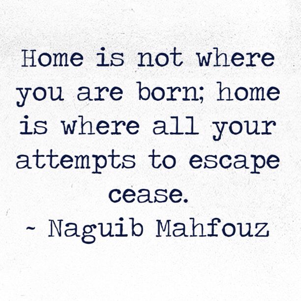"""Home is where all your attempts to escape cease"" -Naguib Mahfouz Stop running........"
