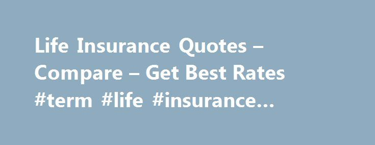 Life Insurance Quotes – Compare – Get Best Rates #term #life #insurance #companies #reviews http://wichita.remmont.com/life-insurance-quotes-compare-get-best-rates-term-life-insurance-companies-reviews/  # Protect your family with life insurance Where do I start? The first step to buying life insurance is calculating how much coverage you need. Our life insurance calculator will help you understand your needs based on your life circumstances and your financial situation. Once you know how…