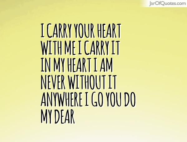 I carry your heart with me I carry it in my heart I am never without it anywhere I go you do my dear #quotes #love #sayings #inspirational #motivational #words #quoteoftheday #positive