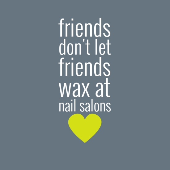 Friends don't let friends wax at nail salons! Professional waxing services in a private setting, ability to have consistent shaping, NEVER DOUBLE DIPPING!