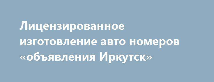 Лицензированное изготовление авто номеров «объявления Иркутск» http://www.pogruzimvse.ru/doska54/?adv_id=38181 Потерялся гос знак? Официальное изготовление автономеров в соответствии с ГОСТ Р 50577-93. У нас вы можете  госномер для автомобиля, мотоцикла, трактора, прицепа. Также можем смастерить  любой сувенирный номер в виде эксклюзивных надписей. Доставка в  Омска 100 рублей. Время изготовления десять минут.   Стоимость изготовления дубликатов номеров:   1 100 - за 1 гос номер.    1 800…