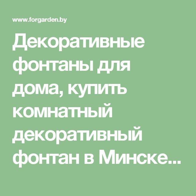 Декоративные фонтаны для дома, купить комнатный декоративный фонтан в Минске, купить садовый водопад