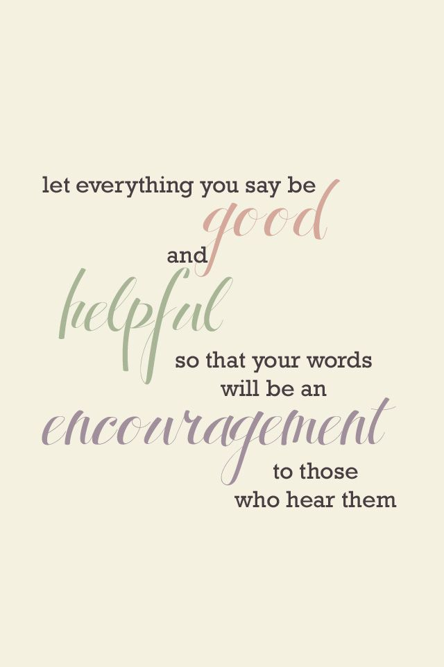 let everything you say be good and helpful so that your words will be an encouragement to those who hear them | Ephesians 4:29 (NLT)