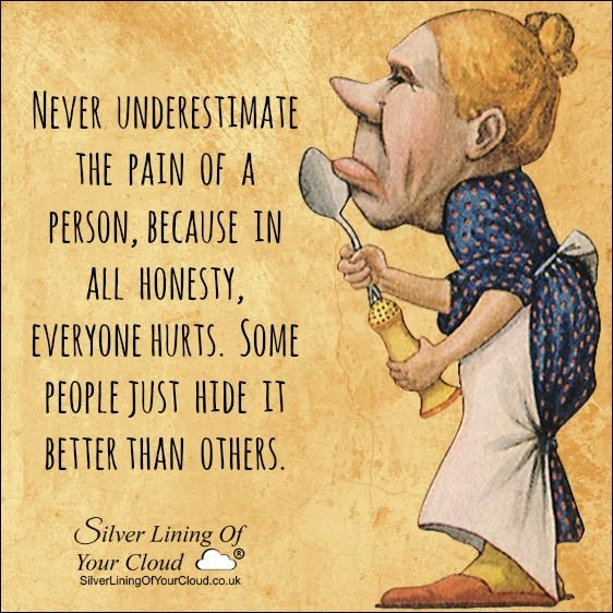 Never underestimate the pain of a person, because in all honesty, everyone hurts. Some people just hide it better than others. ..._More fantastic quotes on: https://www.facebook.com/SilverLiningOfYourCloud  _Follow my Quote Blog on: http://silverliningofyourcloud.wordpress.com/