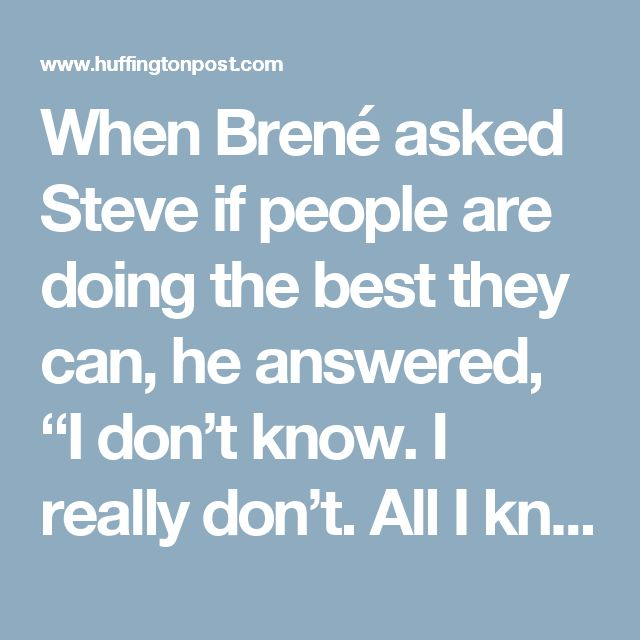 """When Brené asked Steve if people are doing the best they can, he answered, """"I don't know. I really don't. All I know is that my life is better when I assume that people are doing their best. It keeps me out of judgment and lets me focus on what is, and not what should or could be."""" Brené goes on to say, """"It doesn't mean people were doing the best there was to do, but rather the best we can with the tools that are available to us."""""""