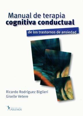Manual de terapia cognitiva conductual de los trastornos de ansiedad / Ricardo Rodriguez Biglieri, Giselle Vetere (compiladores)