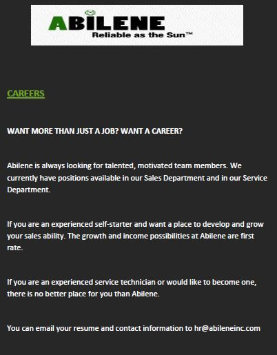 WANT MORE THAN JUST A JOB? WANT A CAREER?  Abilene is always looking for talented, motivated team members. We currently have positions available in our Sales Department and in our Service Department.  If you are an experienced self-starter and want a place to develop and grow your sales ability. The growth and income possibilities at Abilene are first rate.  If you are an experienced service technician or would like to become one, there is no better place for you than Abilene.