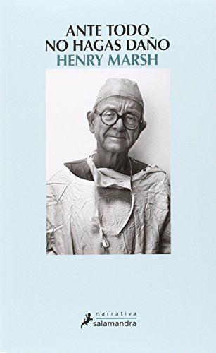 Ante todo no hagas daño / Henry Marsh https://cataleg.ub.edu/record=b2174153~S1*cat A punto de poner fin a una dilatada carrera plena de éxitos y reconocimiento, Henry Marsh —uno de los neurocirujanos más eminentes de Gran Bretaña— ha querido exponer a los ojos del mundo la esencia de una de las especialidades médicas más difíciles, delicadas y fascinantes que existen. #llengmodernes_feb16
