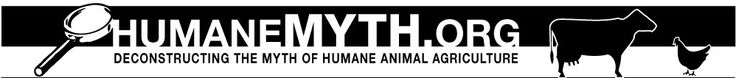 Humane Myth: Encouraging Truth, Transparency and Integrity in Animal Advocacy. Home page. Deconstructing the myth of humane animal agriculture. Numerous resources here.