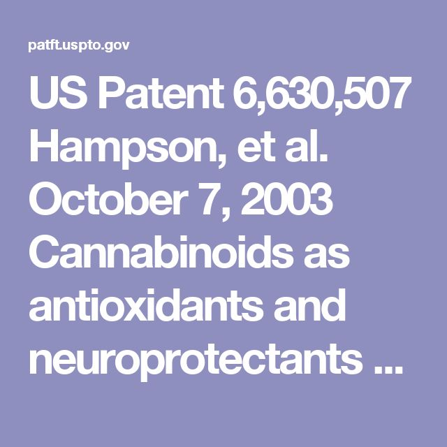 US Patent	6,630,507  Hampson, et al.	October 7, 2003  Cannabinoids as antioxidants and neuroprotectants     Abstract  Cannabinoids have been found to have antioxidant properties, unrelated to NMDA receptor antagonism. This new found property makes cannabinoids useful in the treatment and prophylaxis of wide variety of oxidation associated diseases, such as ischemic, age-related, inflammatory and autoimmune diseases....