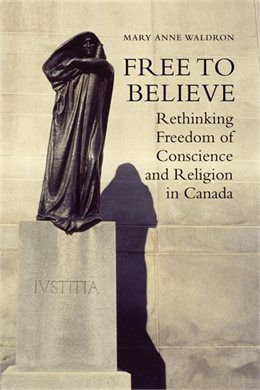 Book Free to Believe: Rethinking Freedom of Conscience and Religion in Canada by Mary Anne Waldron