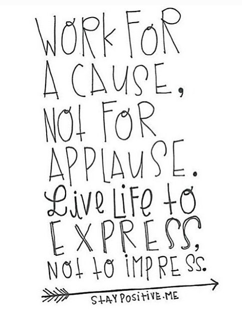work for a cause, not for applause.  live to express, not to impress.