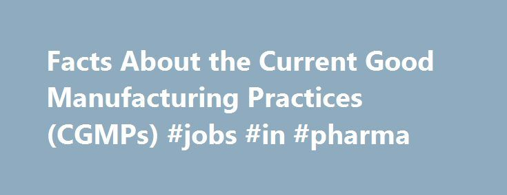 Facts About the Current Good Manufacturing Practices (CGMPs) #jobs #in #pharma http://pharmacy.remmont.com/facts-about-the-current-good-manufacturing-practices-cgmps-jobs-in-pharma/  #pharmaceutical manufacturing process # Facts About the Current Good Manufacturing Practices (CGMPs) Pharmaceutical quality affects every American. FDA regulates the quality of pharmaceuticals very carefully. The main regulatory standard for ensuring pharmaceutical quality is the Current Good Manufacturing…