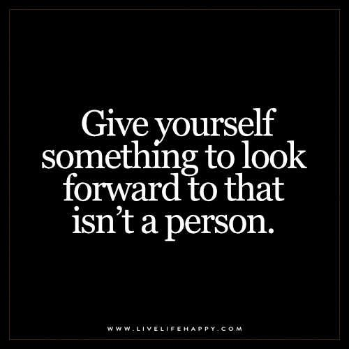 Live Life Happy: Give yourself something to look forward to that isn't a person.