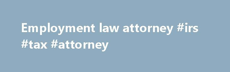 Employment law attorney #irs #tax #attorney http://attorney.remmont.com/employment-law-attorney-irs-tax-attorney/  #employment law attorney Employment Labor Law Virtually any issue related to a person s employment is governed by a mix of state and federal law. Federal employment law often affords workers greater protections than state law alone. Additionally, employment law encompasses a number of different areas of concern, for example a labor dispute may involve […]