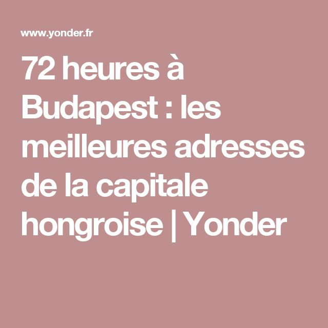 72 heures à Budapest : les meilleures adresses de la capitale hongroise   Yonder