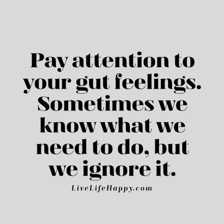 Pay attention to your gut feelings. Sometimes we know what we need to do, but we ignore it. livelifehappy.com