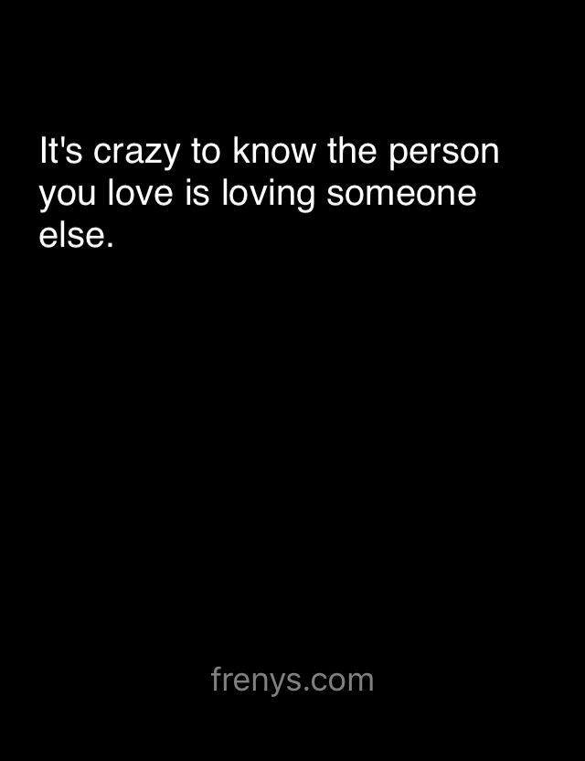 Sad Love Quotes For One Sided Love - It's crazy to know the person you love is loving someone else.