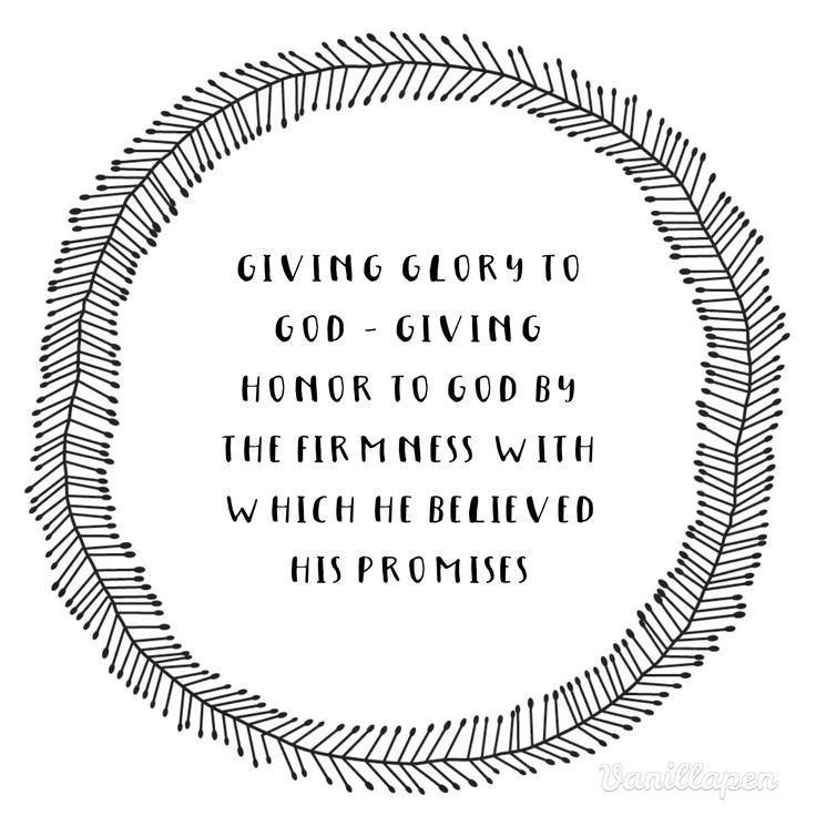Romans 4:20 No distrust made him waver concerning the promise of God, but he grew strong in his faith as he gave glory to God