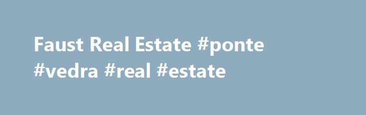 Faust Real Estate #ponte #vedra #real #estate http://nef2.com/faust-real-estate-ponte-vedra-real-estate/  #tas real estate # Welcome to Faust Real Estate, L.L.C. This is the only real estate site you need to visit! Faust Real Estate was founded in 1982 by Larry Faust, Owner/Broker. Larry along with his sales agents and office staff are committed to outstanding Customer Service. We work with all Real Estate companies throughout...