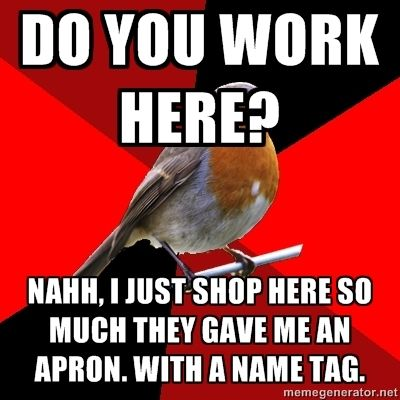 retail robin....i always think...no i stock the shelves for fun!!!!