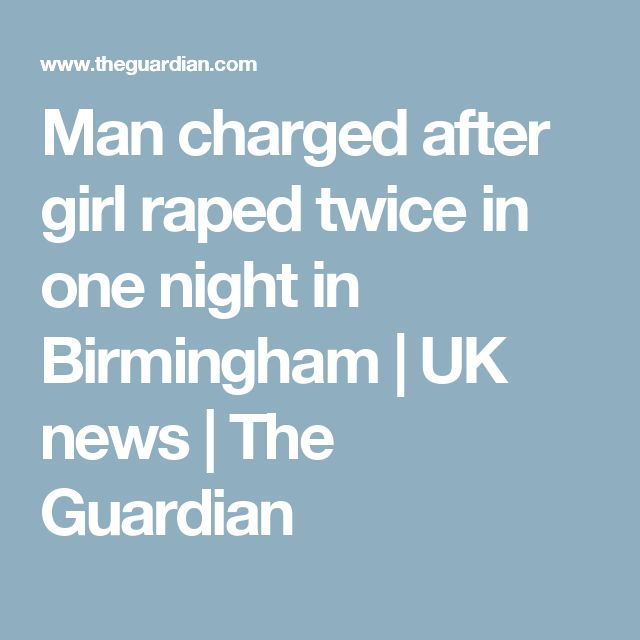 Man charged after girl raped twice in one night in Birmingham   UK news   The Guardian