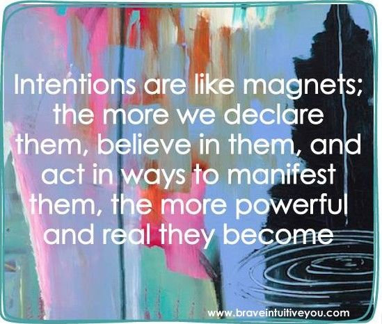 Intentions are like magnets: the more we declare them, believe in them, and act in ways to manifest them, the more powerful and real they become. http://braveintuitiveyou.com: