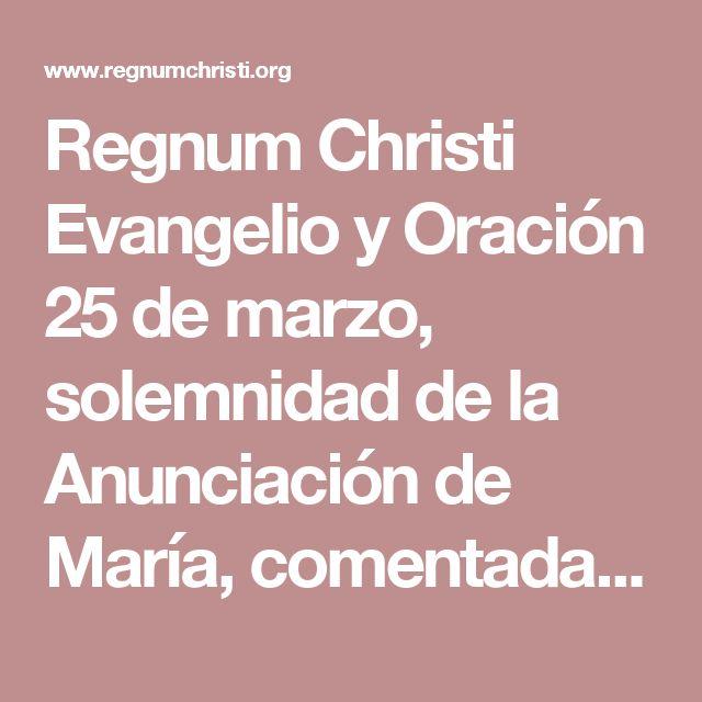Regnum Christi  Evangelio y Oración 25 de marzo, solemnidad de la Anunciación de María, comentada por P. Guillermo Serra, L.C. - Regnum Christi