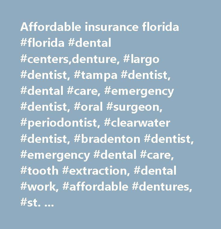 Affordable insurance florida #florida #dental #centers,denture, #largo #dentist, #tampa #dentist, #dental #care, #emergency #dentist, #oral #surgeon, #periodontist, #clearwater #dentist, #bradenton #dentist, #emergency #dental #care, #tooth #extraction, #dental #work, #affordable #dentures, #st. #petersburg #dentist, #port #richey #dentist, #dental #clinics, #root #canal, #pinellas #park #dentist, #oral #surgery, #carrollwood #dentist, #denture #repair, #affordable #dental, #affordable…