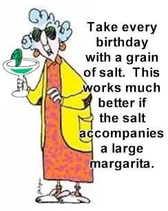 Birthday Greeting - Take every birthday with a grain of salt. This works much better if the salt accompanies a large margarita