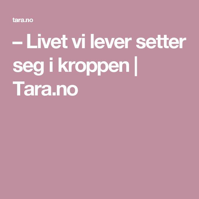– Livet vi lever setter seg i kroppen | Tara.no