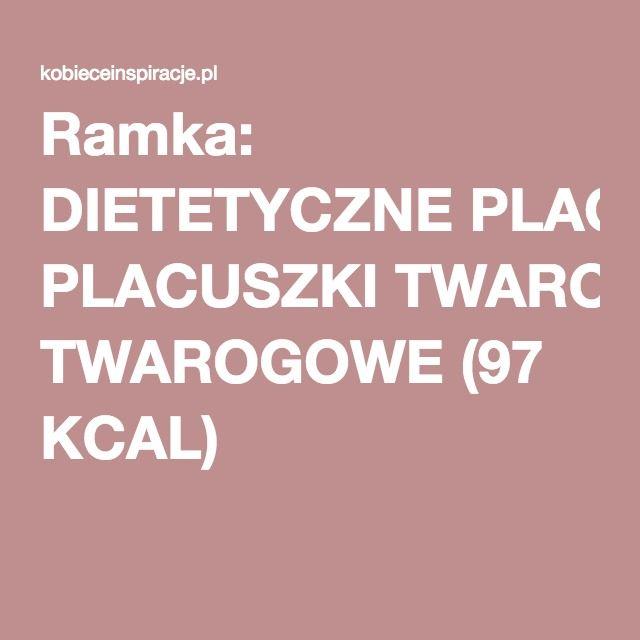 Ramka: DIETETYCZNE PLACUSZKI TWAROGOWE (97 KCAL)